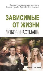 Ирина Говоруха «Зависимые от жизни. Любовь наотмашь»